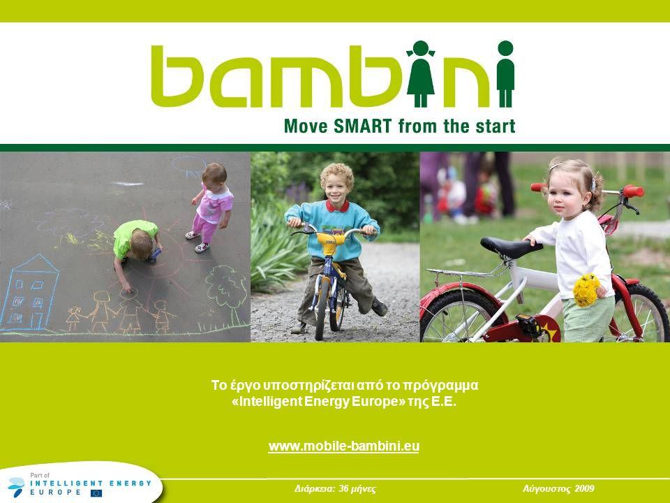 Διάρκεια: 36 μήνεςΑύγουστος 2009 Το έργο υποστηρίζεται από το πρόγραμμα «Intelligent Energy Europe» της Ε.Ε. www.mobile-bambini.eu