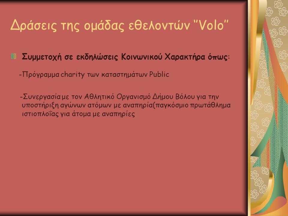 Δράσεις της ομάδας εθελοντών ''Volo'' Συμμετοχή σε εκδηλώσεις Κοινωνικού Χαρακτήρα όπως: -Πρόγραμμα charity των καταστημάτων Public -Συνεργασία με τον Αθλητικό Οργανισμό Δήμου Βόλου για την υποστήριξη αγώνων ατόμων με αναπηρία(παγκόσμιο πρωτάθλημα ιστιοπλοΐας για άτομα με αναπηρίες