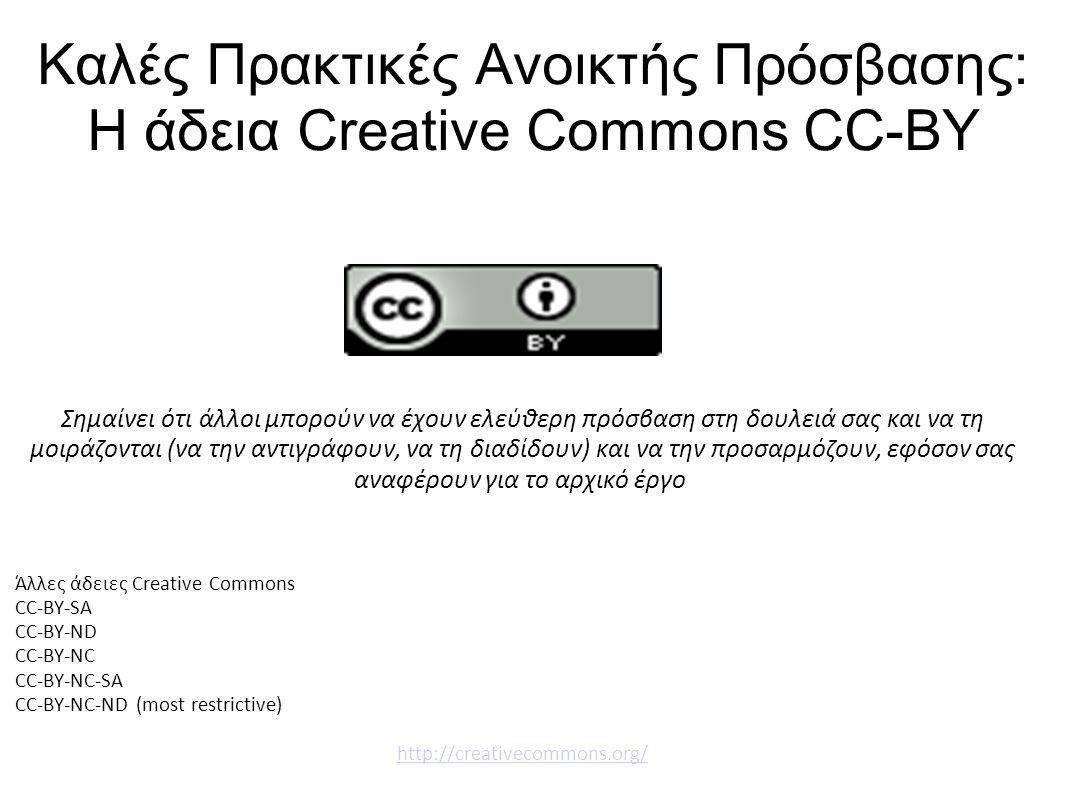 Καλές Πρακτικές Ανοικτής Πρόσβασης: Η άδεια Creative Commons CC-BY Σημαίνει ότι άλλοι μπορούν να έχουν ελεύθερη πρόσβαση στη δουλειά σας και να τη μοιράζονται (να την αντιγράφουν, να τη διαδίδουν) και να την προσαρμόζουν, εφόσον σας αναφέρουν για το αρχικό έργο Άλλες άδειες Creative Commons CC-BY-SA CC-BY-ND CC-BY-NC CC-BY-NC-SA CC-BY-NC-ND (most restrictive) http://creativecommons.org/