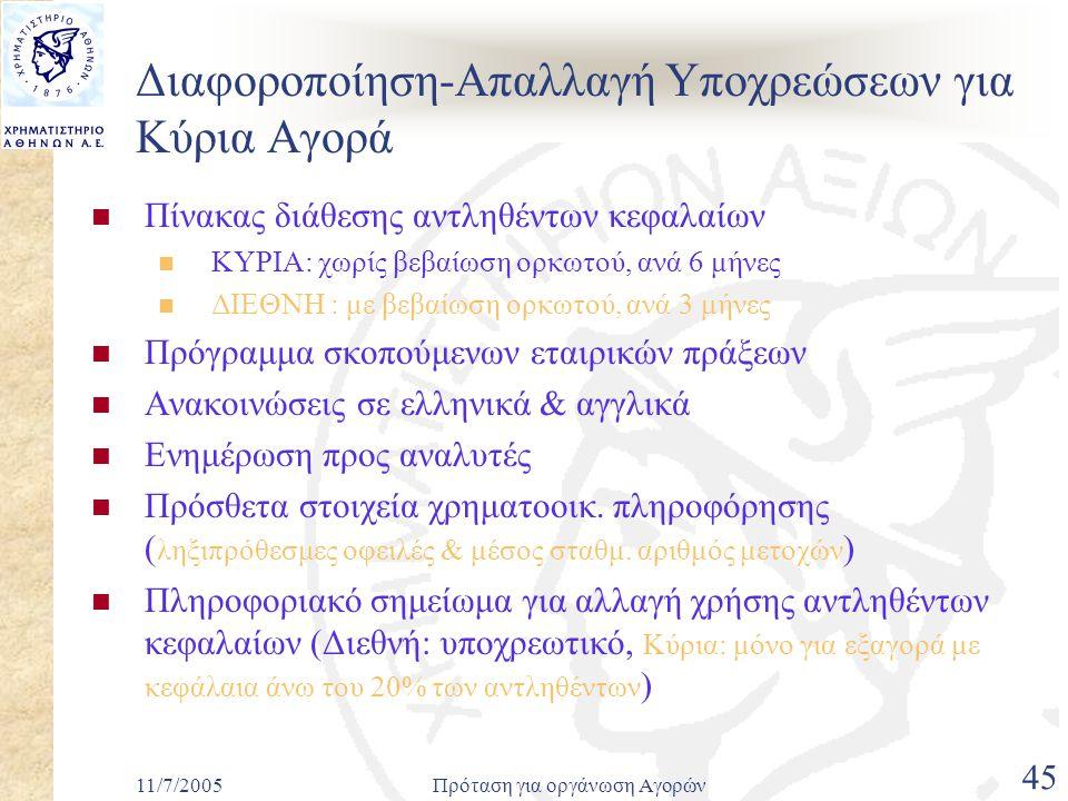 11/7/2005Πρόταση για οργάνωση Αγορών 45 Διαφοροποίηση-Απαλλαγή Υποχρεώσεων για Κύρια Αγορά  Πίνακας διάθεσης αντληθέντων κεφαλαίων  ΚΥΡΙΑ: χωρίς βεβαίωση ορκωτού, ανά 6 μήνες  ΔΙΕΘΝΗ : με βεβαίωση ορκωτού, ανά 3 μήνες  Πρόγραμμα σκοπούμενων εταιρικών πράξεων  Ανακοινώσεις σε ελληνικά & αγγλικά  Ενημέρωση προς αναλυτές  Πρόσθετα στοιχεία χρηματοοικ.