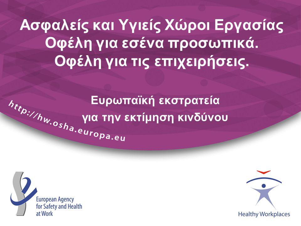 Ασφαλείς και Υγιείς Χώροι Εργασίας Οφέλη για εσένα προσωπικά. Οφέλη για τις επιχειρήσεις. Ευρωπαϊκή εκστρατεία για την εκτίμηση κινδύνου