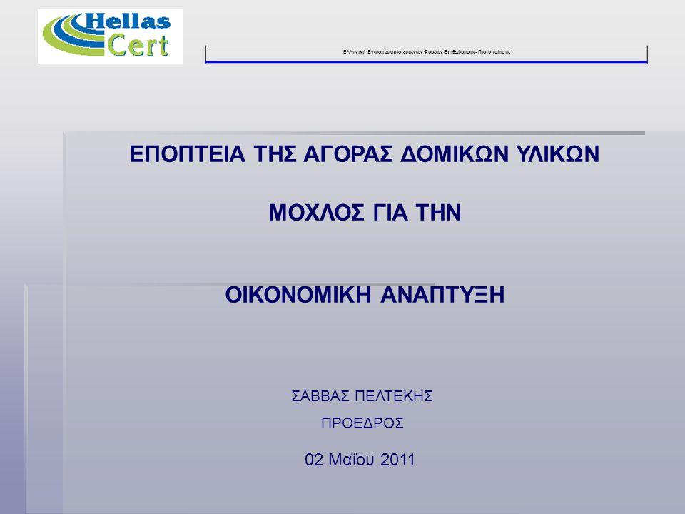 Ελληνική Ένωση Διαπιστευμένων Φορέων Επιθεώρησης- Πιστοποίησης ΕΠΟΠΤΕΙΑ ΤΗΣ ΑΓΟΡΑΣ ΔΟΜΙΚΩΝ ΥΛΙΚΩΝ ΜΟΧΛΟΣ ΓΙΑ ΤΗΝ ΟΙΚΟΝΟΜΙΚΗ ΑΝΑΠΤΥΞΗ 02 Μαΐου 2011 ΣΑΒΒΑΣ ΠΕΛΤΕΚΗΣ ΠΡΟΕΔΡΟΣ