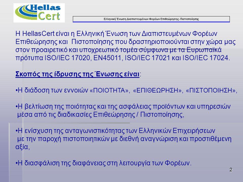 Ελληνική Ένωση Διαπιστευμένων Φορέων Επιθεώρησης- Πιστοποίησης 2 Η HellasCert είναι η Ελληνική Ένωση των Διαπιστευμένων Φορέων Επιθεώρησης και Πιστοποίησης που δραστηριοποιούνται στην χώρα μας στον προαιρετικό και υποχρεωτικό τομέα σύμφωνα με τα Ευρωπαϊκά πρότυπα ISO/IEC 17020, ΕΝ45011, ISO/IEC 17021 και ISO/IEC 17024.
