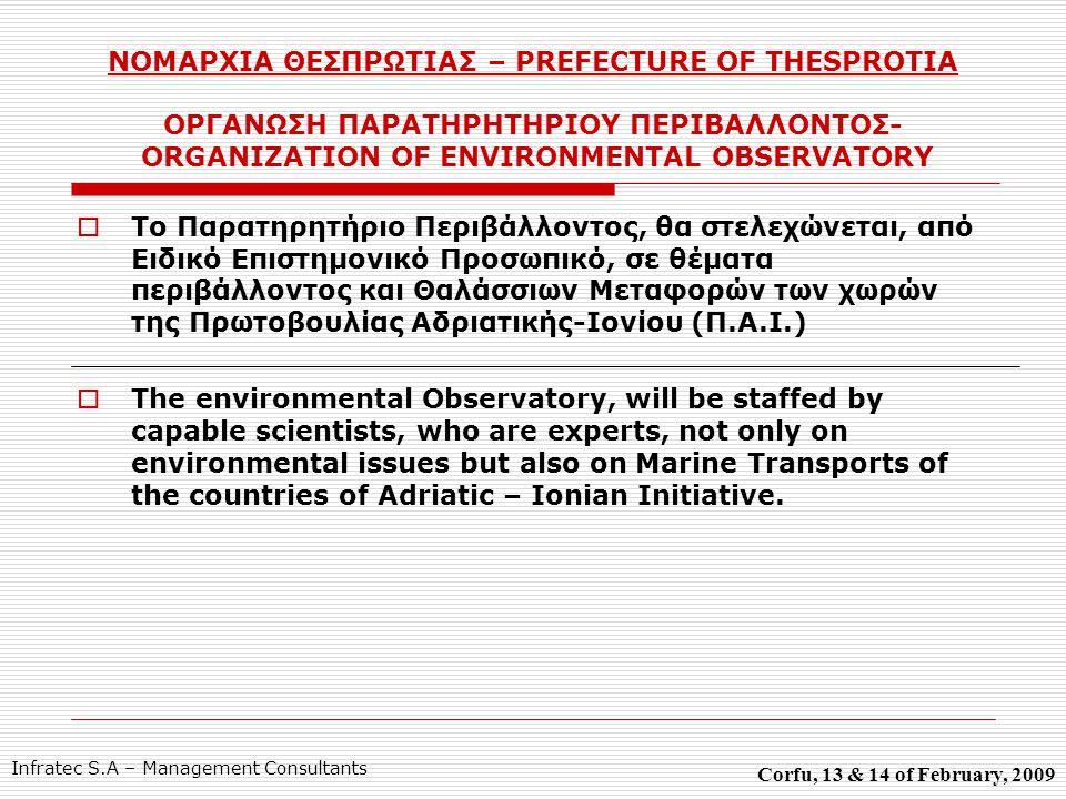 ΝΟΜΑΡΧΙΑ ΘΕΣΠΡΩΤΙΑΣ – PREFECTURE OF THESPROTIA ΟΡΓΑΝΩΣΗ ΠΑΡΑΤΗΡΗΤΗΡΙΟΥ ΠΕΡΙΒΑΛΛΟΝΤΟΣ- ORGANIZATION OF ENVIRONMENTAL OBSERVATORY  Το Παρατηρητήριο Περιβάλλοντος, θα στελεχώνεται, από Ειδικό Επιστημονικό Προσωπικό, σε θέματα περιβάλλοντος και Θαλάσσιων Μεταφορών των χωρών της Πρωτοβουλίας Αδριατικής-Ιονίου (Π.Α.Ι.)  The environmental Observatory, will be staffed by capable scientists, who are experts, not only on environmental issues but also on Marine Transports of the countries of Adriatic – Ionian Initiative.