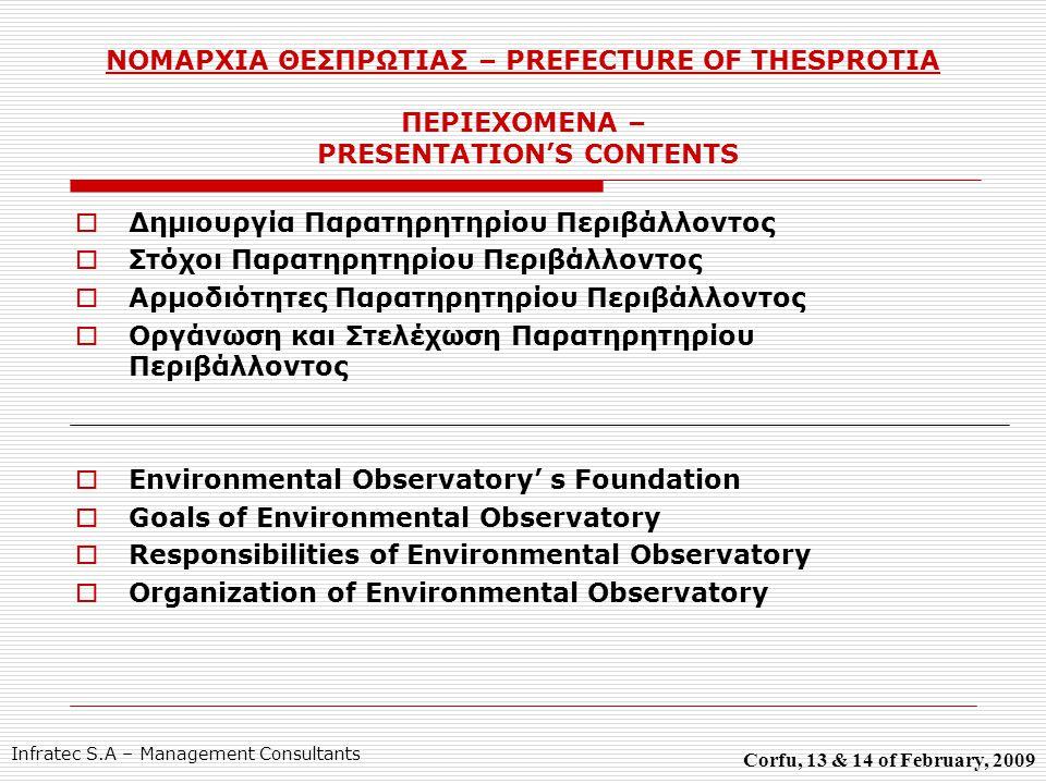 ΝΟΜΑΡΧΙΑ ΘΕΣΠΡΩΤΙΑΣ – PREFECTURE OF THESPROTIA ΠΕΡΙΕΧΟΜΕΝΑ – PRESENTATION'S CONTENTS  Δημιουργία Παρατηρητηρίου Περιβάλλοντος  Στόχοι Παρατηρητηρίου Περιβάλλοντος  Αρμοδιότητες Παρατηρητηρίου Περιβάλλοντος  Οργάνωση και Στελέχωση Παρατηρητηρίου Περιβάλλοντος  Environmental Observatory' s Foundation  Goals of Environmental Observatory  Responsibilities of Environmental Observatory  Organization of Environmental Observatory Corfu, 13 & 14 of February, 2009 Infratec S.A – Management Consultants