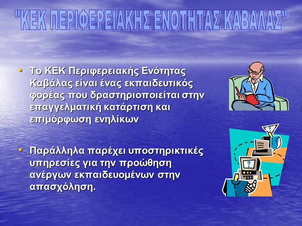 • Το ΚΕΚ Περιφερειακής Ενότητας Καβάλας είναι ένας εκπαιδευτικός φορέας που δραστηριοποιείται στην επαγγελματική κατάρτιση και επιμόρφωση ενηλίκων • Παράλληλα παρέχει υποστηρικτικές υπηρεσίες για την προώθηση ανέργων εκπαιδευομένων στην απασχόληση.