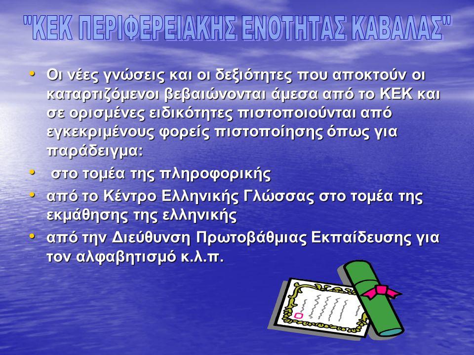 • Οι νέες γνώσεις και οι δεξιότητες που αποκτούν οι καταρτιζόμενοι βεβαιώνονται άμεσα από το ΚΕΚ και σε ορισμένες ειδικότητες πιστοποιούνται από εγκεκριμένους φορείς πιστοποίησης όπως για παράδειγμα: • στο τομέα της πληροφορικής • από το Κέντρο Ελληνικής Γλώσσας στο τομέα της εκμάθησης της ελληνικής • από την Διεύθυνση Πρωτοβάθμιας Εκπαίδευσης για τον αλφαβητισμό κ.λ.π.