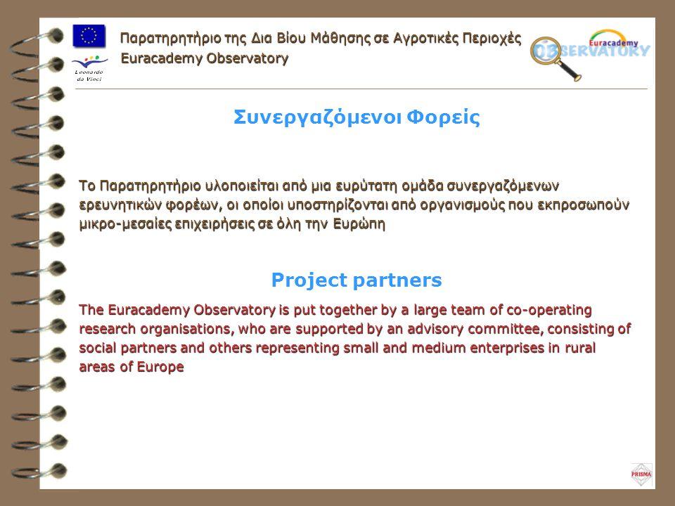 Παρατηρητήριο της Δια Βίου Μάθησης σε Αγροτικές Περιοχές Συνεργαζόμενοι Φορείς Το Παρατηρητήριο υλοποιείται από μια ευρύτατη ομάδα συνεργαζόμενων ερευνητικών φορέων, οι οποίοι υποστηρίζονται από οργανισμούς που εκπροσωπούν μικρο-μεσαίες επιχειρήσεις σε όλη την Ευρώπη Euracademy Observatory Project partners The Euracademy Observatory is put together by a large team of co-operating research organisations, who are supported by an advisory committee, consisting of social partners and others representing small and medium enterprises in rural areas of Europe