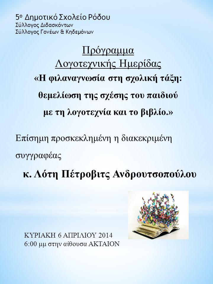Πρόγραμμα Λογοτεχνικής Ημερίδας 5 ο Δημοτικό Σχολείο Ρόδου Σύλλογος Διδασκόντων Σύλλογος Γονέων & Κηδεμόνων «Η φιλαναγνωσία στη σχολική τάξη: θεμελίωση της σχέσης του παιδιού με τη λογοτεχνία και το βιβλίο.» ΚΥΡΙΑΚΗ 6 ΑΠΡΙΛΙΟΥ 2014 6:00 μμ στην αίθουσα ΑΚΤΑΙΟΝ Επίσημη προσκεκλημένη η διακεκριμένη συγγραφέας κ.