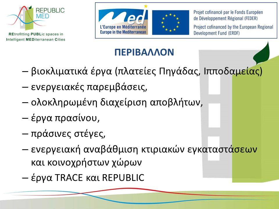 ΠΕΡΙΒΑΛΛΟΝ – βιοκλιματικά έργα (πλατείες Πηγάδας, Ιπποδαμείας) – ενεργειακές παρεμβάσεις, – ολοκληρωμένη διαχείριση αποβλήτων, – έργα πρασίνου, – πράσινες στέγες, – ενεργειακή αναβάθμιση κτιριακών εγκαταστάσεων και κοινοχρήστων χώρων – έργα TRACE και REPUBLIC