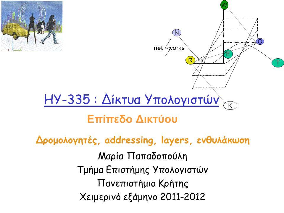 HY-335 : Δίκτυα Υπολογιστών Δρομολογητές, addressing, layers, ενθυλάκωση Μαρία Παπαδοπούλη Τμήμα Επιστήμης Υπολογιστών Πανεπιστήμιο Κρήτης Χειμερινό ε