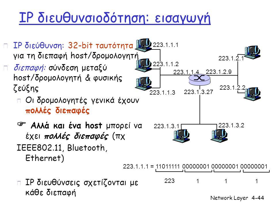 Network Layer4-44 IP διευθυνσιοδότηση: εισαγωγή r IP διεύθυνση: 32-bit ταυτότητα για τη διεπαφή host/δρομολογητή r διεπαφή: σύνδεση μεταξύ host/δρομολ