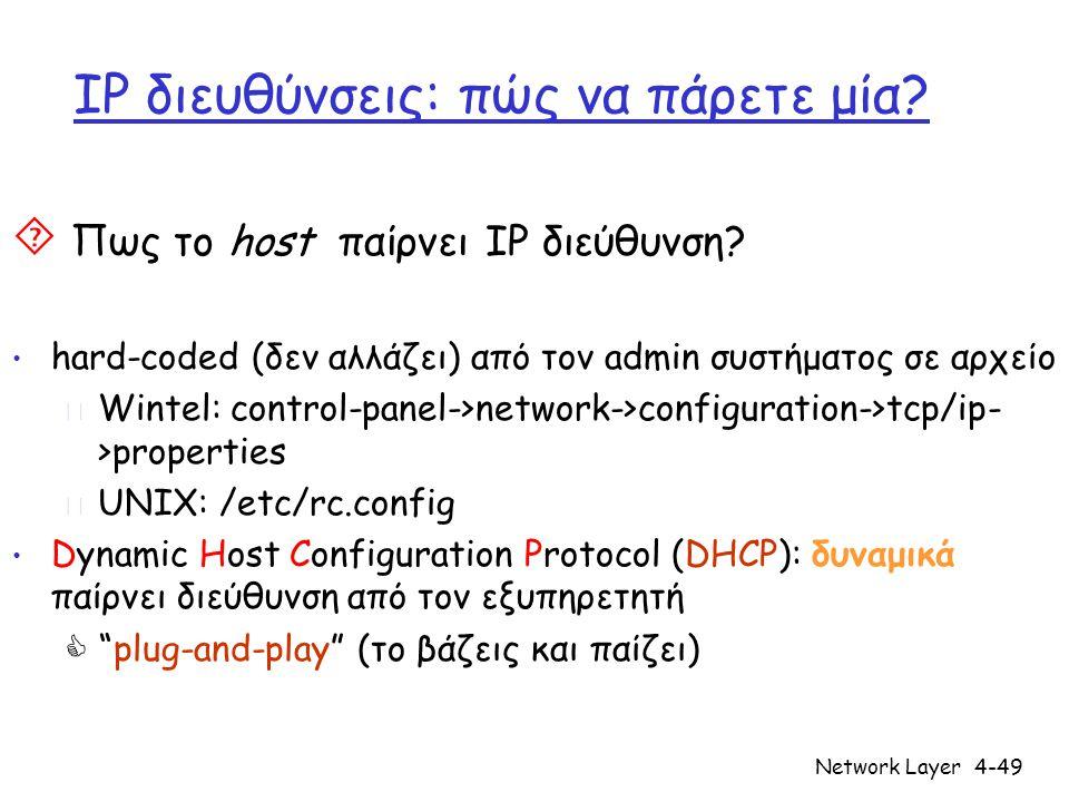Network Layer4-49 IP διευθύνσεις: πώς να πάρετε μία?  Πως το host παίρνει IP διεύθυνση? • hard-coded (δεν αλλάζει) από τον admin συστήματος σε αρχείο