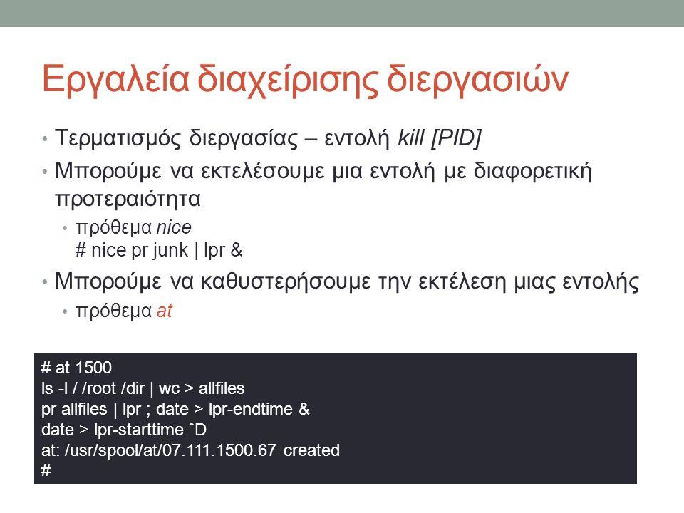 Εργαλεία διαχείρισης διεργασιών • Τερματισμός διεργασίας – εντολή kill [PID] • Μπορούμε να εκτελέσουμε μια εντολή με διαφορετική προτεραιότητα • πρόθεμα nice # nice pr junk | lpr & • Μπορούμε να καθυστερήσουμε την εκτέλεση μιας εντολής • πρόθεμα at # at 1500 ls -l / /root /dir | wc > allfiles pr allfiles | lpr ; date > lpr-endtime & date > lpr-starttime ˆD at: /usr/spool/at/07.111.1500.67 created #