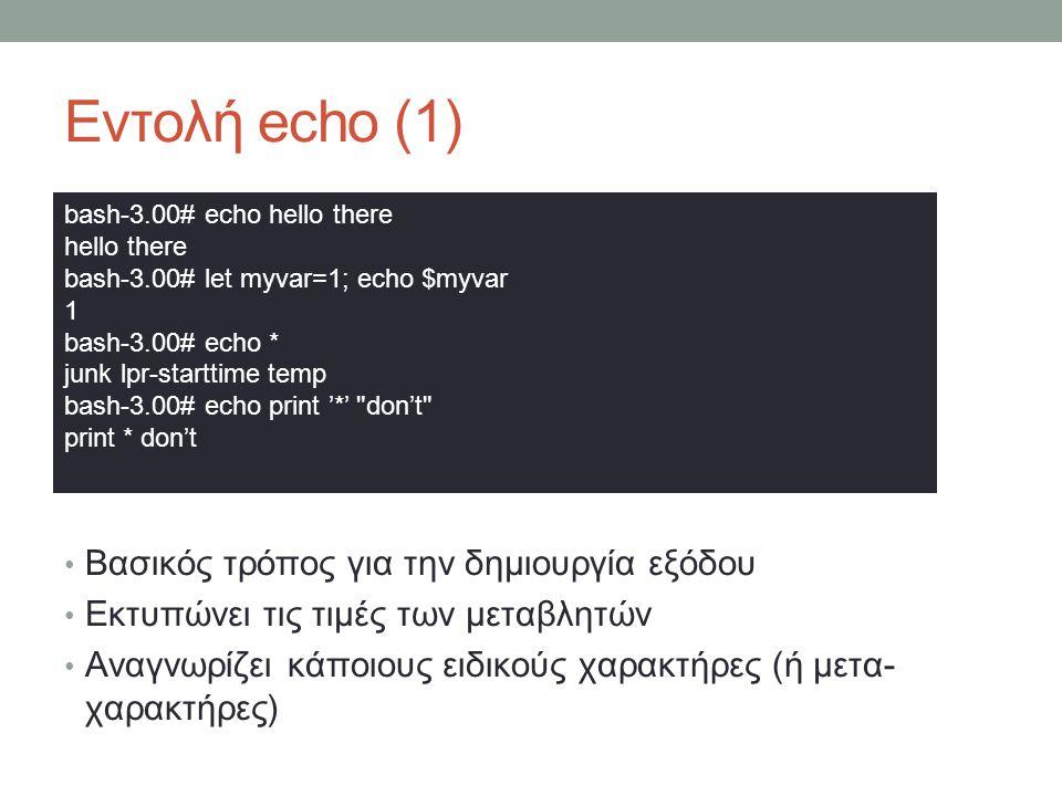 Εντολή echo (1) • Βασικός τρόπος για την δημιουργία εξόδου • Εκτυπώνει τις τιμές των μεταβλητών • Αναγνωρίζει κάποιους ειδικούς χαρακτήρες (ή μετα- χαρακτήρες) bash-3.00# echo hello there hello there bash-3.00# let myvar=1; echo $myvar 1 bash-3.00# echo * junk lpr-starttime temp bash-3.00# echo print '*' don't print * don't