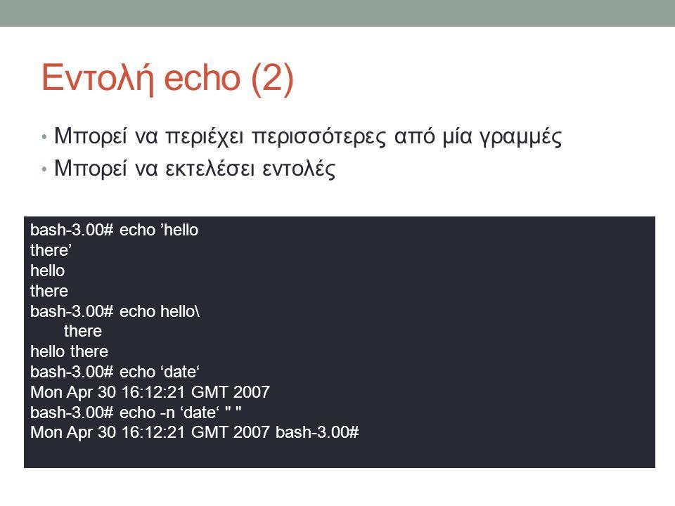 Εντολή echo (2) • Μπορεί να περιέχει περισσότερες από μία γραμμές • Μπορεί να εκτελέσει εντολές bash-3.00# echo 'hello there' hello there bash-3.00# echo hello\ there hello there bash-3.00# echo 'date' Mon Apr 30 16:12:21 GMT 2007 bash-3.00# echo -n 'date' Mon Apr 30 16:12:21 GMT 2007 bash-3.00#