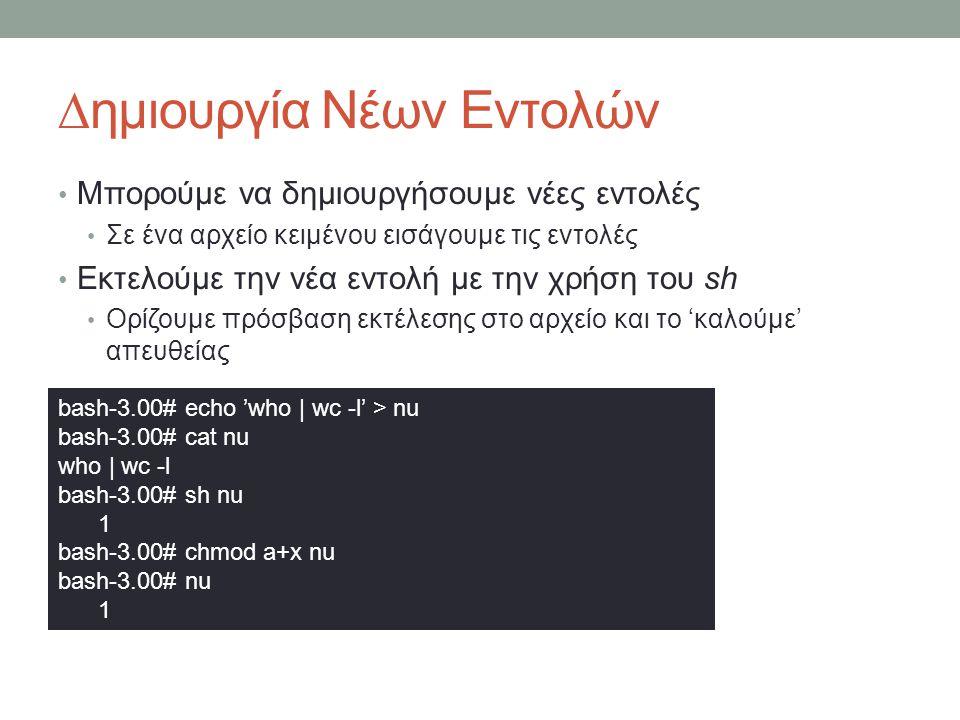 ∆ημιουργία Νέων Εντολών • Μπορούμε να δημιουργήσουμε νέες εντολές • Σε ένα αρχείο κειμένου εισάγουμε τις εντολές • Εκτελούμε την νέα εντολή με την χρήση του sh • Ορίζουμε πρόσβαση εκτέλεσης στο αρχείο και το 'καλούμε' απευθείας bash-3.00# echo 'who | wc -l' > nu bash-3.00# cat nu who | wc -l bash-3.00# sh nu 1 bash-3.00# chmod a+x nu bash-3.00# nu 1