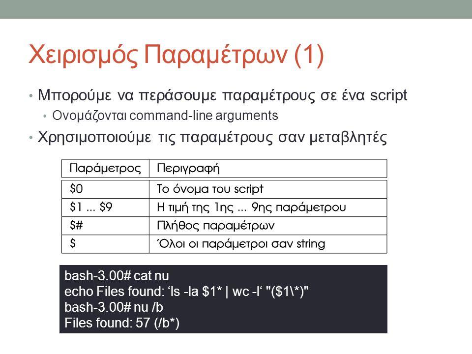 Χειρισμός Παραμέτρων (1) • Μπορούμε να περάσουμε παραμέτρους σε ένα script • Ονομάζονται command-line arguments • Χρησιμοποιούμε τις παραμέτρους σαν μεταβλητές bash-3.00# cat nu echo Files found: 'ls -la $1* | wc -l' ($1\*) bash-3.00# nu /b Files found: 57 (/b*)