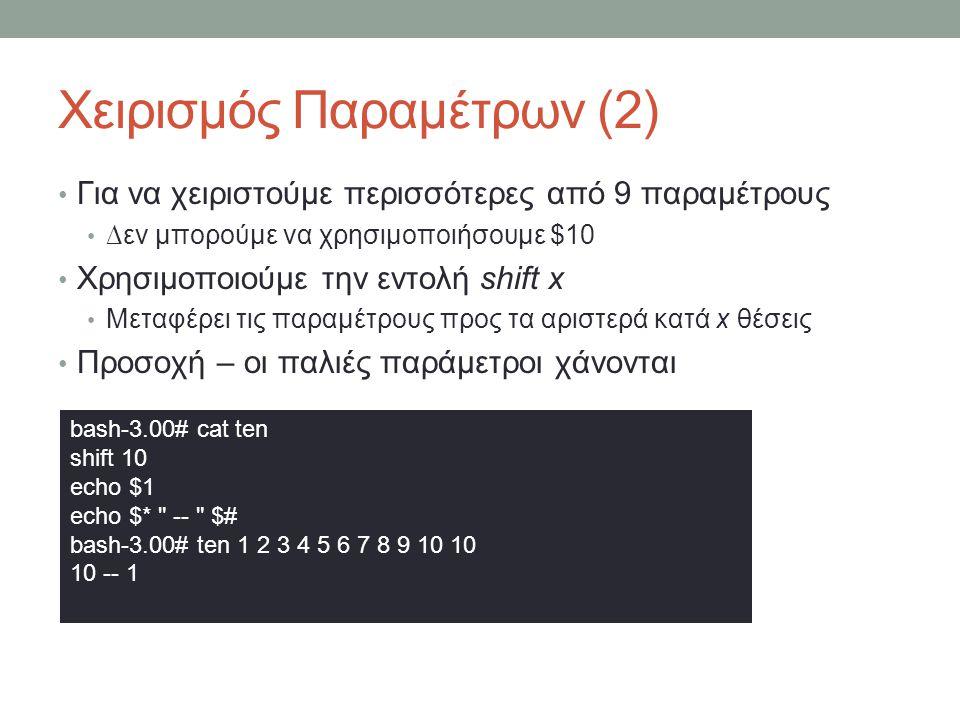 Χειρισμός Παραμέτρων (2) • Για να χειριστούμε περισσότερες από 9 παραμέτρους • ∆εν μπορούμε να χρησιμοποιήσουμε $10 • Χρησιμοποιούμε την εντολή shift x • Μεταφέρει τις παραμέτρους προς τα αριστερά κατά x θέσεις • Προσοχή – οι παλιές παράμετροι χάνονται bash-3.00# cat ten shift 10 echo $1 echo $* -- $# bash-3.00# ten 1 2 3 4 5 6 7 8 9 10 10 10 -- 1