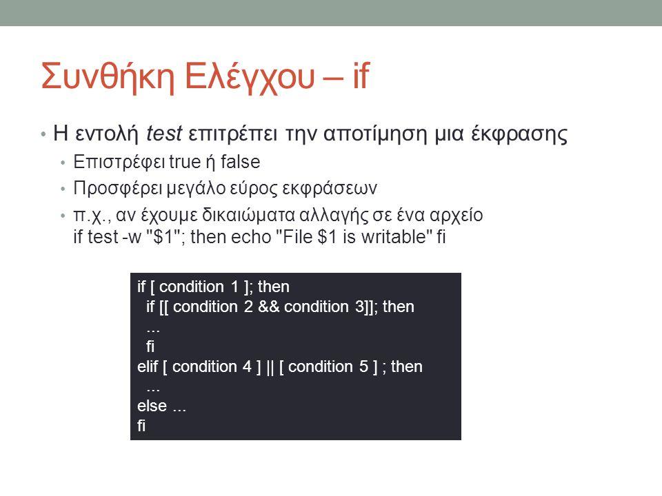 Συνθήκη Ελέγχου – if • Η εντολή test επιτρέπει την αποτίμηση μια έκφρασης • Επιστρέφει true ή false • Προσφέρει μεγάλο εύρος εκφράσεων • π.χ., αν έχουμε δικαιώματα αλλαγής σε ένα αρχείο if test -w $1 ; then echo File $1 is writable fi if [ condition 1 ]; then if [[ condition 2 && condition 3]]; then...