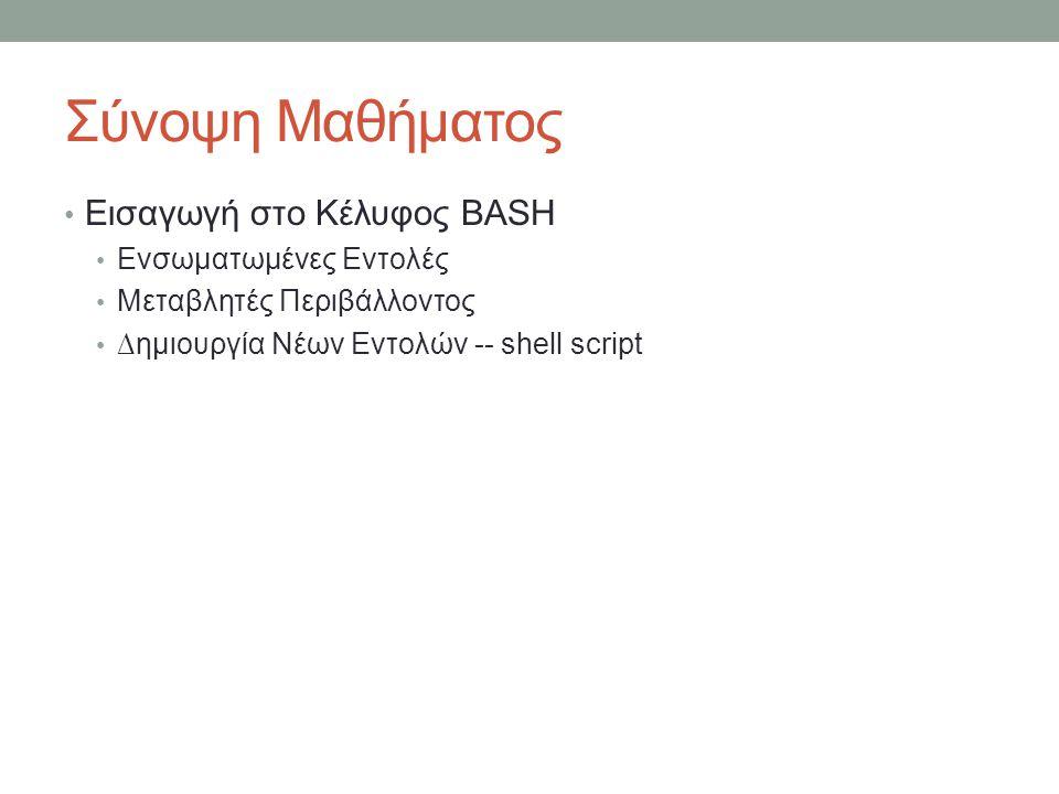 Σύνοψη Μαθήματος • Εισαγωγή στο Κέλυφος BASH • Ενσωματωμένες Εντολές • Μεταβλητές Περιβάλλοντος • ∆ημιουργία Νέων Εντολών -- shell script