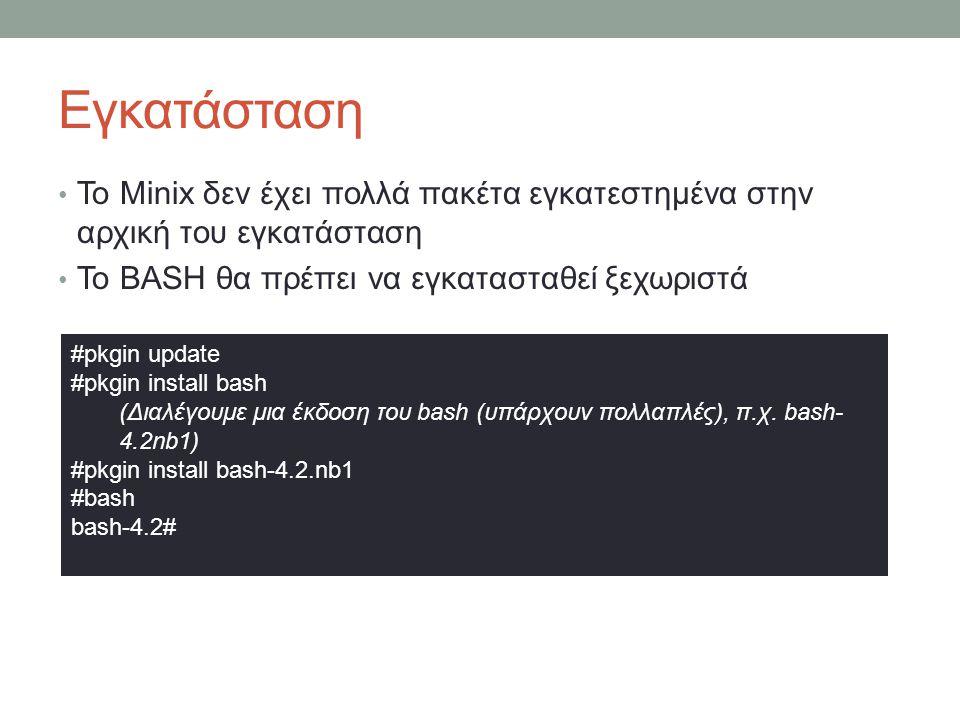 Εγκατάσταση • Το Minix δεν έχει πολλά πακέτα εγκατεστημένα στην αρχική του εγκατάσταση • Το BASH θα πρέπει να εγκατασταθεί ξεχωριστά #pkgin update #pkgin install bash (Διαλέγουμε μια έκδοση του bash (υπάρχουν πολλαπλές), π.χ.