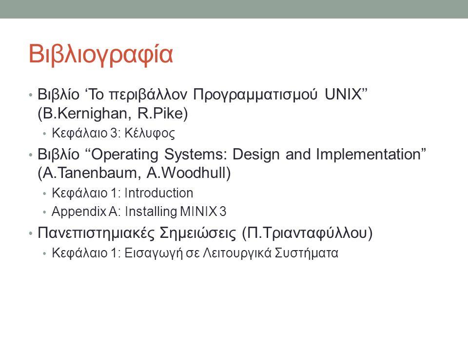 Βιβλιογραφία • Βιβλίο 'Το περιβάλλον Προγραμματισμού UNIX'' (B.Kernighan, R.Pike) • Κεφάλαιο 3: Κέλυφος • Βιβλίο ''Operating Systems: Design and Implementation (A.Tanenbaum, A.Woodhull) • Κεφάλαιο 1: Introduction • Appendix A: Installing MINIX 3 • Πανεπιστημιακές Σημειώσεις (Π.Τριανταφύλλου) • Κεφάλαιο 1: Εισαγωγή σε Λειτουργικά Συστήματα