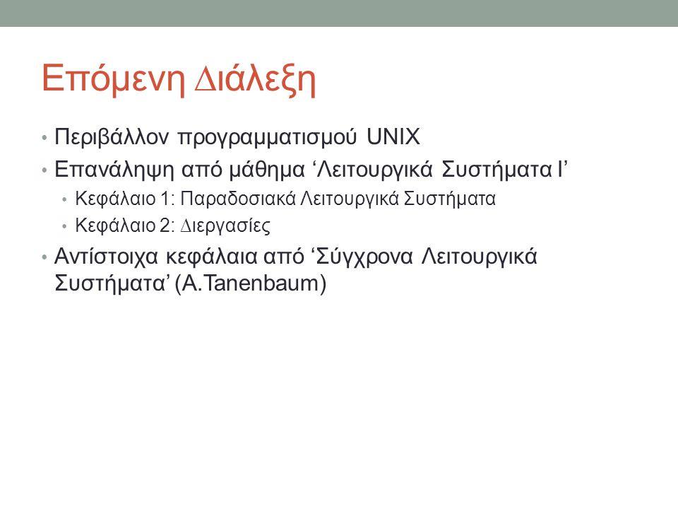 Επόμενη ∆ιάλεξη • Περιβάλλον προγραμματισμού UNIX • Επανάληψη από μάθημα 'Λειτουργικά Συστήματα Ι' • Κεφάλαιο 1: Παραδοσιακά Λειτουργικά Συστήματα • Κεφάλαιο 2: ∆ιεργασίες • Αντίστοιχα κεφάλαια από 'Σύγχρονα Λειτουργικά Συστήματα' (A.Tanenbaum)
