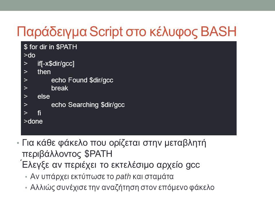 Παράδειγμα Script στο κέλυφος BASH • Για κάθε φάκελο που ορίζεται στην μεταβλητή περιβάλλοντος $PATH ́Ελεγξε αν περιέχει το εκτελέσιμο αρχείο gcc • Αν υπάρχει εκτύπωσε το path και σταμάτα • Αλλιώς συνέχισε την αναζήτηση στον επόμενο φάκελο $ for dir in $PATH >do > if[-x$dir/gcc] > then > echo Found $dir/gcc > break > else > echo Searching $dir/gcc > fi >done