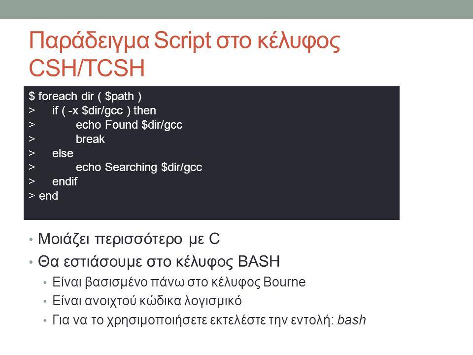 Παράδειγμα Script στο κέλυφος CSH/TCSH • Μοιάζει περισσότερο με C • Θα εστιάσουμε στο κέλυφος BASH • Είναι βασισμένο πάνω στο κέλυφος Bourne • Είναι ανοιχτού κώδικα λογισμικό • Για να το χρησιμοποιήσετε εκτελέστε την εντολή: bash $ foreach dir ( $path ) >if ( -x $dir/gcc ) then >echo Found $dir/gcc >break >else >echo Searching $dir/gcc >endif > end