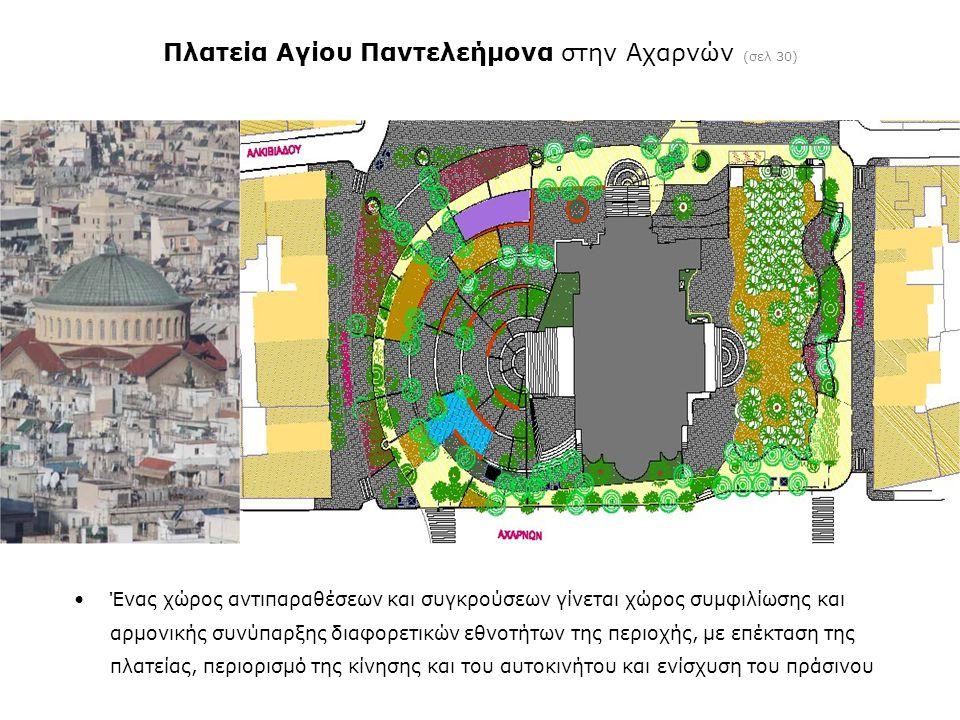 Πλατεία Αγίου Παντελεήμονα στην Αχαρνών (σελ 30) •Ένας χώρος αντιπαραθέσεων και συγκρούσεων γίνεται χώρος συμφιλίωσης και αρμονικής συνύπαρξης διαφορετικών εθνοτήτων της περιοχής, με επέκταση της πλατείας, περιορισμό της κίνησης και του αυτοκινήτου και ενίσχυση του πράσινου