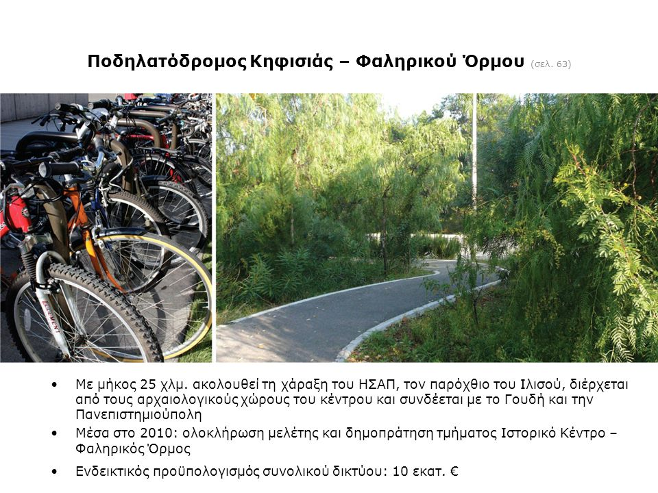 Ποδηλατόδρομος Κηφισιάς – Φαληρικού Όρμου (σελ. 63) •Με μήκος 25 χλμ. ακολουθεί τη χάραξη του ΗΣΑΠ, τον παρόχθιο του Ιλισού, διέρχεται από τους αρχαιο