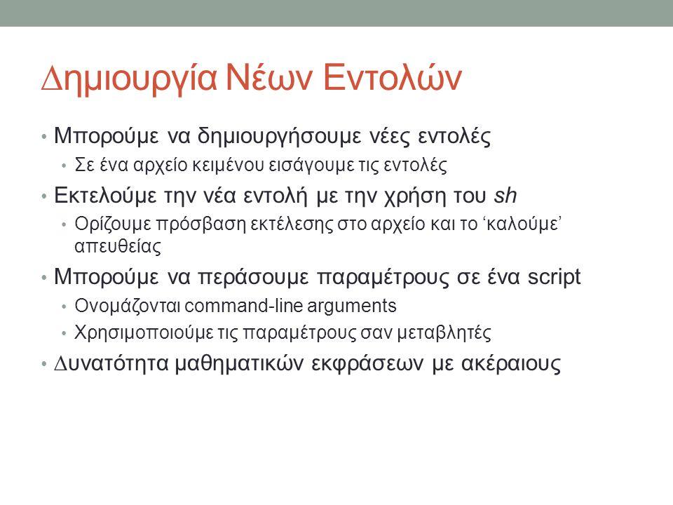 ∆ημιουργία Νέων Εντολών • Μπορούμε να δημιουργήσουμε νέες εντολές • Σε ένα αρχείο κειμένου εισάγουμε τις εντολές • Εκτελούμε την νέα εντολή με την χρήση του sh • Ορίζουμε πρόσβαση εκτέλεσης στο αρχείο και το 'καλούμε' απευθείας • Μπορούμε να περάσουμε παραμέτρους σε ένα script • Ονομάζονται command-line arguments • Χρησιμοποιούμε τις παραμέτρους σαν μεταβλητές • ∆υνατότητα μαθηματικών εκφράσεων με ακέραιους