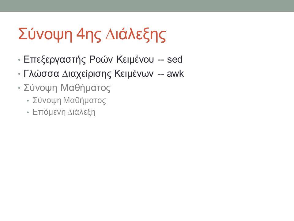 Σύνοψη 4ης ∆ιάλεξης • Επεξεργαστής Ροών Κειμένου -- sed • Γλώσσα ∆ιαχείρισης Κειμένων -- awk • Σύνοψη Μαθήματος • Επόμενη ∆ιάλεξη