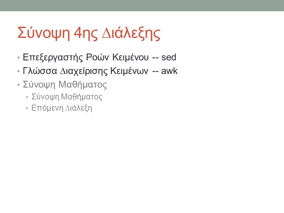 awk -- απλά παραδείγματα (1) • Τύπωσε τις δύο πρώτες στήλες (default FS= ) με αντίστροφη σειρά • awk '{ print $2, $1 }' file • Τύπωσε τη στήλη 3 αν η στήλη 1 είναι μεγαλύτερη από τη στήλη 2 • awk '$1 > $2 {print $3}' file • Τύπωσε τη γραμμή εμφάνισης, τον αριθμό των στηλών και τη στήλη 1 κάθε γραμμής • awk '{print NR, NF, $1}' file • Εκτύπωσε το 2 ο πεδίο σε ένα αρχείο όπου τα πεδία είναι χωρισμένα με .