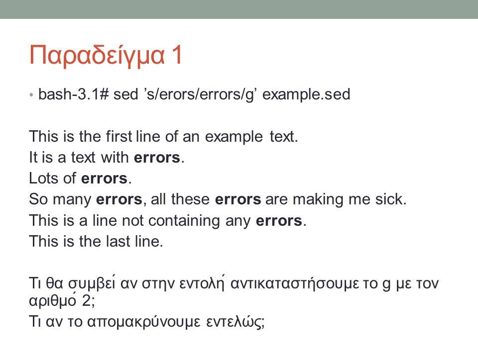 Παραδείγμα 1 • bash-3.1# sed 's/erors/errors/g' example.sed This is the first line of an example text. It is a text with errors. Lots of errors. So m