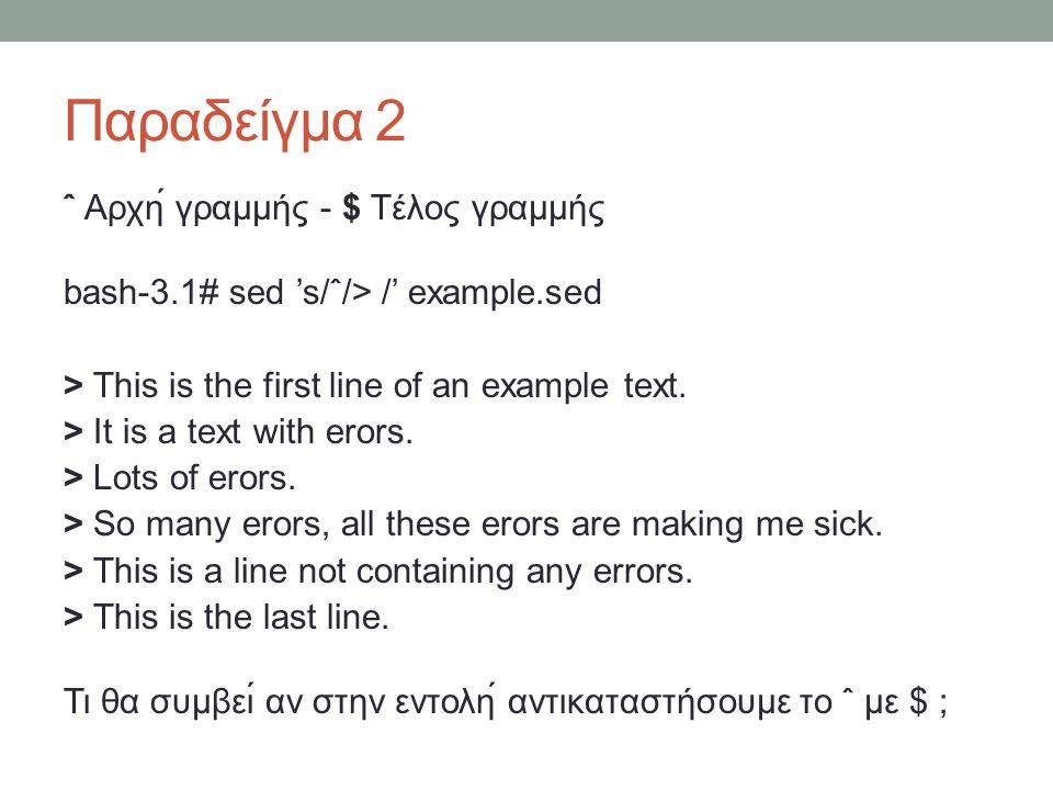 Παραδείγμα 2 ˆ Αρχή γραμμής - $ Τέλος γραμμής bash-3.1# sed 's/ˆ/> /' example.sed > This is the first line of an example text.