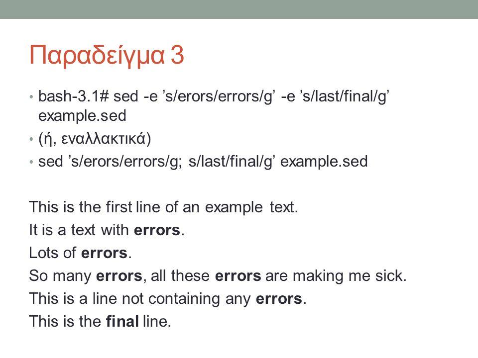 Παραδείγμα 3 • bash-3.1# sed -e 's/erors/errors/g' -e 's/last/final/g' example.sed • (ή, εναλλακτικά) • sed 's/erors/errors/g; s/last/final/g' exampl