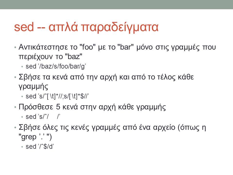 sed -- απλά παραδείγματα • Αντικάτεστησε το foo με το bar μόνο στις γραμμές που περιέχουν το baz • sed '/baz/s/foo/bar/g' • Σβήσε τα κενά από την αρχή και από το τέλος κάθε γραμμής • sed 's/ˆ[ \t]*//;s/[ \t]*$//' • Πρόσθεσε 5 κενά στην αρχή κάθε γραμμής • sed 's/ˆ/ /' • Σβήσε όλες τις κενές γραμμές από ένα αρχείο (όπως η grep '.' ) • sed '/ˆ$/d'