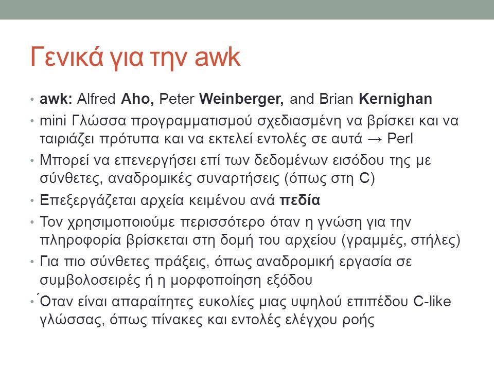 Γενικά για την awk • awk: Alfred Aho, Peter Weinberger, and Brian Kernighan • mini Γλώσσα προγραμματισμού σχεδιασμένη να βρίσκει και να ταιριάζει πρότυπα και να εκτελεί εντολές σε αυτά → Perl • Μπορεί να επενεργήσει επί των δεδομένων εισόδου της με σύνθετες, αναδρομικές συναρτήσεις (όπως στη C) • Επεξεργάζεται αρχεία κειμένου ανά πεδία • Τον χρησιμοποιούμε περισσότερο όταν η γνώση για την πληροφορία βρίσκεται στη δομή του αρχείου (γραμμές, στήλες) • Για πιο σύνθετες πράξεις, όπως αναδρομική εργασία σε συμβολοσειρές ή η μορφοποίηση εξόδου • ́Οταν είναι απαραίτητες ευκολίες μιας υψηλού επιπέδου C-like γλώσσας, όπως πίνακες και εντολές ελέγχου ροής