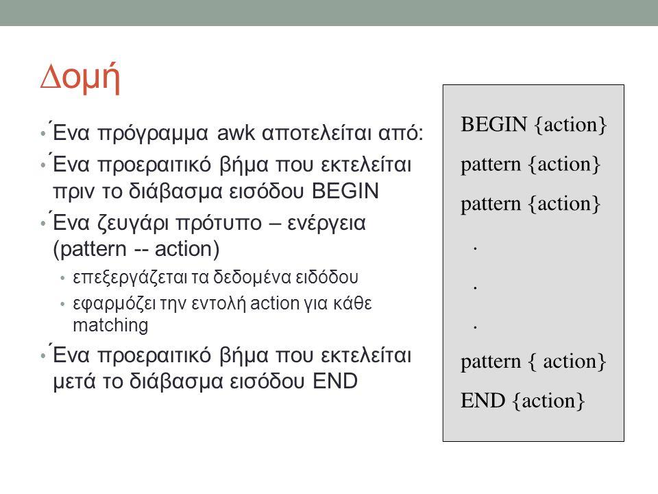 ∆ομή • ́Ενα πρόγραμμα awk αποτελείται από: • ́Ενα προεραιτικό βήμα που εκτελείται πριν το διάβασμα εισόδου BEGIN • ́Ενα ζευγάρι πρότυπο – ενέργεια (pattern -- action) • επεξεργάζεται τα δεδομένα ειδόδου • εφαρμόζει την εντολή action για κάθε matching • ́Ενα προεραιτικό βήμα που εκτελείται μετά το διάβασμα εισόδου END