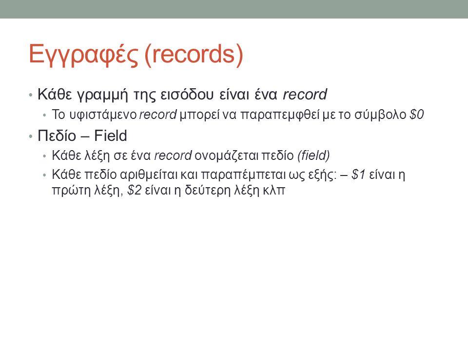 Εγγραφές (records) • Κάθε γραμμή της εισόδου είναι ένα record • Το υφιστάμενο record μπορεί να παραπεμφθεί με το σύμβολο $0 • Πεδίο – Field • Κάθε λέξη σε ένα record ονομάζεται πεδίο (field) • Κάθε πεδίο αριθμείται και παραπέμπεται ως εξής: – $1 είναι η πρώτη λέξη, $2 είναι η δεύτερη λέξη κλπ