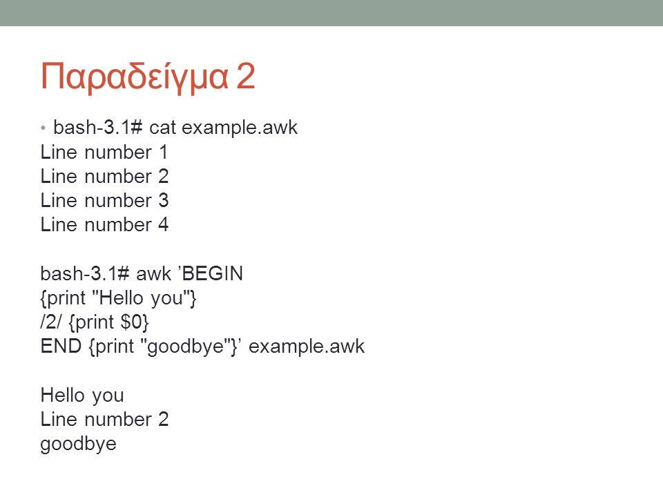 Παραδείγμα 2 • bash-3.1# cat example.awk Line number 1 Line number 2 Line number 3 Line number 4 bash-3.1# awk 'BEGIN {print