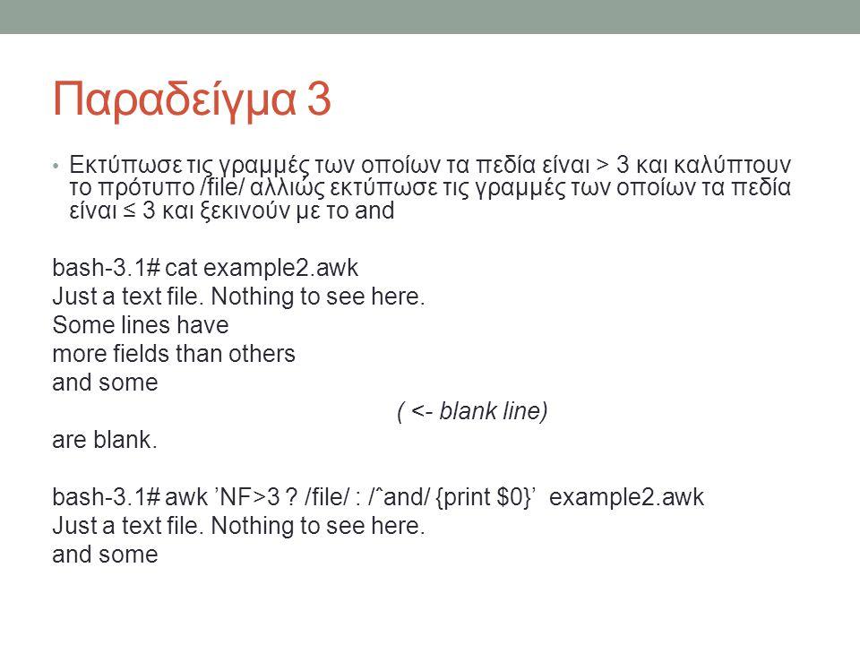 Παραδείγμα 3 • Εκτύπωσε τις γραμμές των οποίων τα πεδία είναι > 3 και καλύπτουν το πρότυπο /file/ αλλιώς εκτύπωσε τις γραμμές των οποίων τα πεδία είναι ≤ 3 και ξεκινούν με το and bash-3.1# cat example2.awk Just a text file.