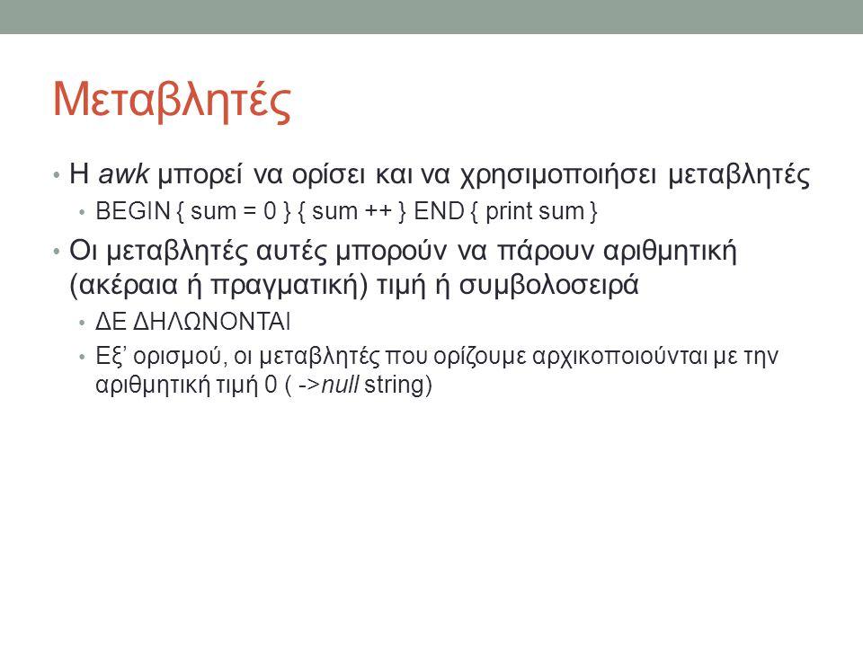 Μεταβλητές • Η awk μπορεί να ορίσει και να χρησιμοποιήσει μεταβλητές • BEGIN { sum = 0 } { sum ++ } END { print sum } • Οι μεταβλητές αυτές μπορούν να πάρουν αριθμητική (ακέραια ή πραγματική) τιμή ή συμβολοσειρά • ΔΕ ΔΗΛΩΝΟΝΤΑΙ • Εξ' ορισμού, οι μεταβλητές που ορίζουμε αρχικοποιούνται με την αριθμητική τιμή 0 ( ->null string)