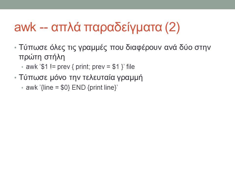 awk -- απλά παραδείγματα (2) • Τύπωσε όλες τις γραμμές που διαφέρουν ανά δύο στην πρώτη στήλη • awk '$1 != prev { print; prev = $1 }' file • Τύπωσε μόνο την τελευταία γραμμή • awk '{line = $0} END {print line}'