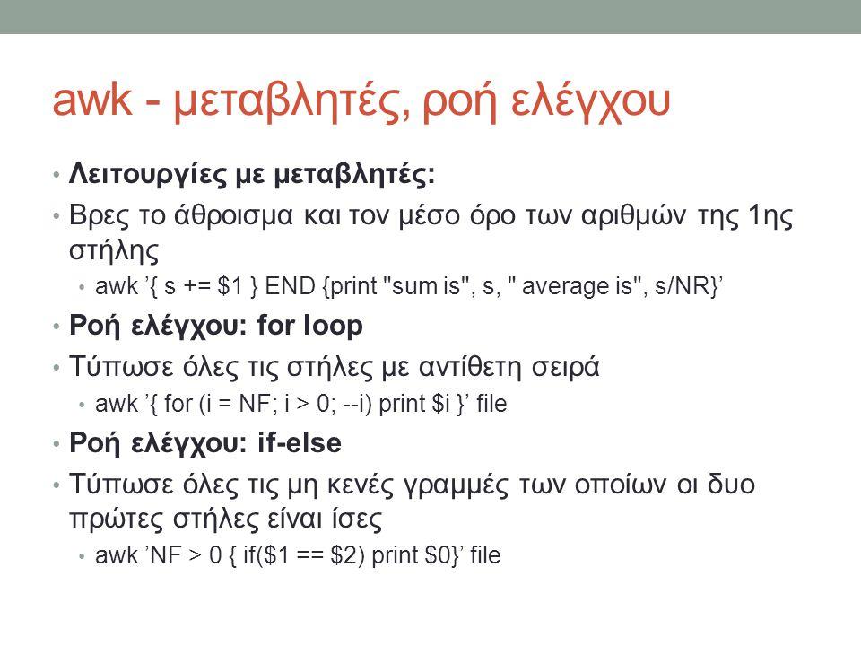 awk - μεταβλητές, ροή ελέγχου • Λειτουργίες με μεταβλητές: • Βρες το άθροισμα και τον μέσο όρο των αριθμών της 1ης στήλης • awk '{ s += $1 } END {print sum is , s, average is , s/NR}' • Ροή ελέγχου: for loop • Τύπωσε όλες τις στήλες με αντίθετη σειρά • awk '{ for (i = NF; i > 0; --i) print $i }' file • Ροή ελέγχου: if-else • Τύπωσε όλες τις μη κενές γραμμές των οποίων οι δυο πρώτες στήλες είναι ίσες • awk 'NF > 0 { if($1 == $2) print $0}' file