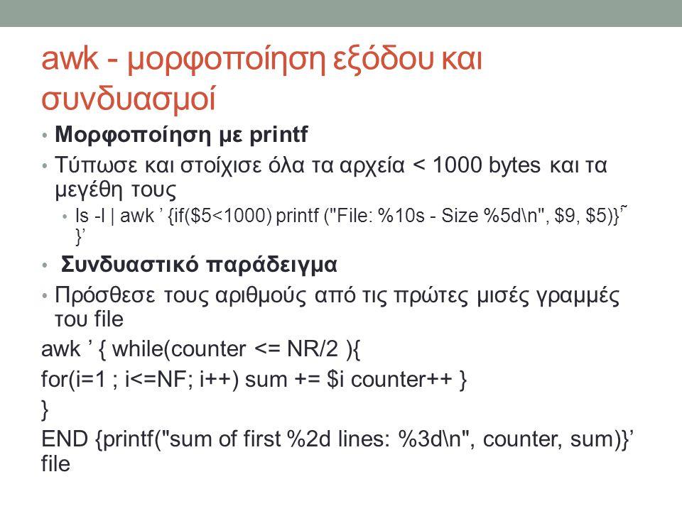 awk - μορφοποίηση εξόδου και συνδυασμοί • Μορφοποίηση με printf • Τύπωσε και στοίχισε όλα τα αρχεία < 1000 bytes και τα μεγέθη τους • ls -l |