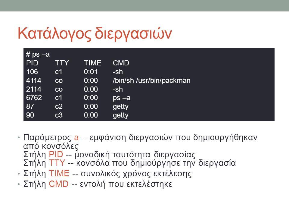 Κατάλογος διεργασιών • Παράμετρος a -- εμφάνιση διεργασιών που δημιουργήθηκαν από κονσόλες Στήλη PID -- μοναδική ταυτότητα διεργασίας Στήλη TTY -- κονσόλα που δημιούργησε την διεργασία • Στήλη TIME -- συνολικός χρόνος εκτέλεσης • Στήλη CMD -- εντολή που εκτελέστηκε # ps –a PID TTY TIME CMD 106 c1 0:01 -sh 4114 co 0:00 /bin/sh /usr/bin/packman 2114 co 0:00 -sh 6762 c1 0:00 ps –a 87 c2 0:00 getty 90 c3 0:00 getty