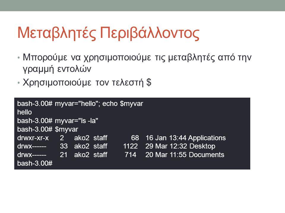Μεταβλητές Περιβάλλοντος • Μπορούμε να χρησιμοποιούμε τις μεταβλητές από την γραμμή εντολών • Χρησιμοποιούμε τον τελεστή $ bash-3.00# myvar= hello ; echo $myvar hello bash-3.00# myvar= ls -la bash-3.00# $myvar drwxr-xr-x2 ako2 staff 68 16 Jan 13:44 Applications drwx------33 ako2 staff 1122 29 Mar 12:32 Desktop drwx------21 ako2 staff 714 20 Mar 11:55 Documents bash-3.00#